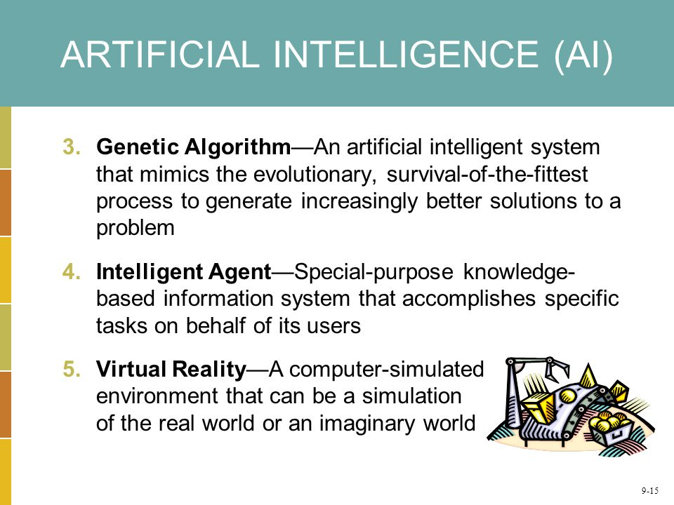 ARTIFICIAL INTELLIGENCE (AI) 3.Genetic Algorithm—An artificial intelligent system that mimics the evolutionary, survival-of-the-fittest process to generate increasingly better solutions to a problem 4.Intelligent Agent—Special-purpose knowledge- based information system that accomplishes specific tasks on behalf of its users 5.Virtual Reality—A computer-simulated environment that can be a simulation of the real world or an imaginary world 9-15