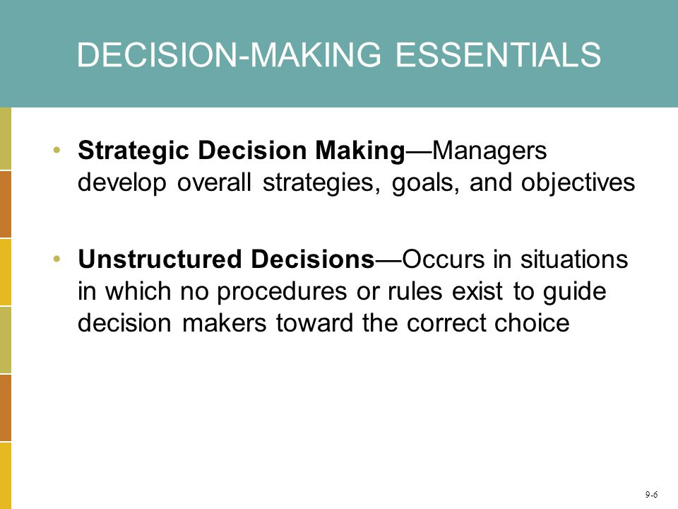 DECISION-MAKING ESSENTIALS Strategic Decision Making—Managers develop overall strategies, goals, and objectives Unstructured Decisions—Occurs in situations in which no procedures or rules exist to guide decision makers toward the correct choice 9-6