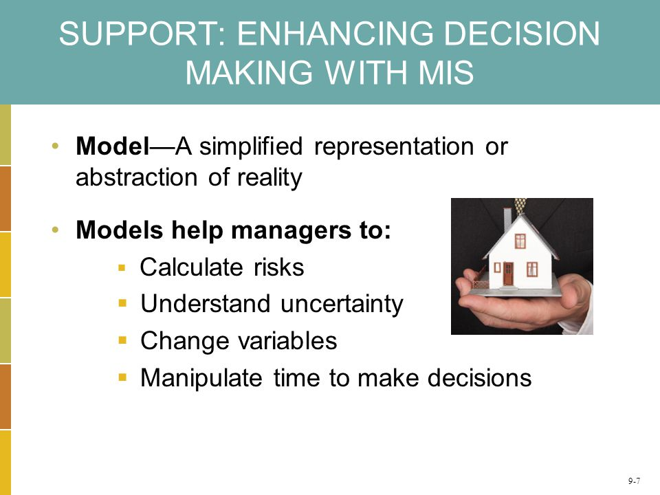 SUPPORT: ENHANCING DECISION MAKING WITH MIS Model—A simplified representation or abstraction of reality Models help managers to:  Calculate risks  Understand uncertainty  Change variables  Manipulate time to make decisions 9-7