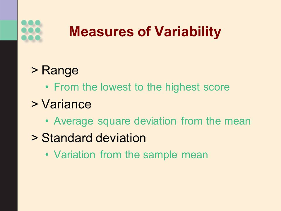 Measures of Variability >Range From the lowest to the highest score >Variance Average square deviation from the mean >Standard deviation Variation from the sample mean