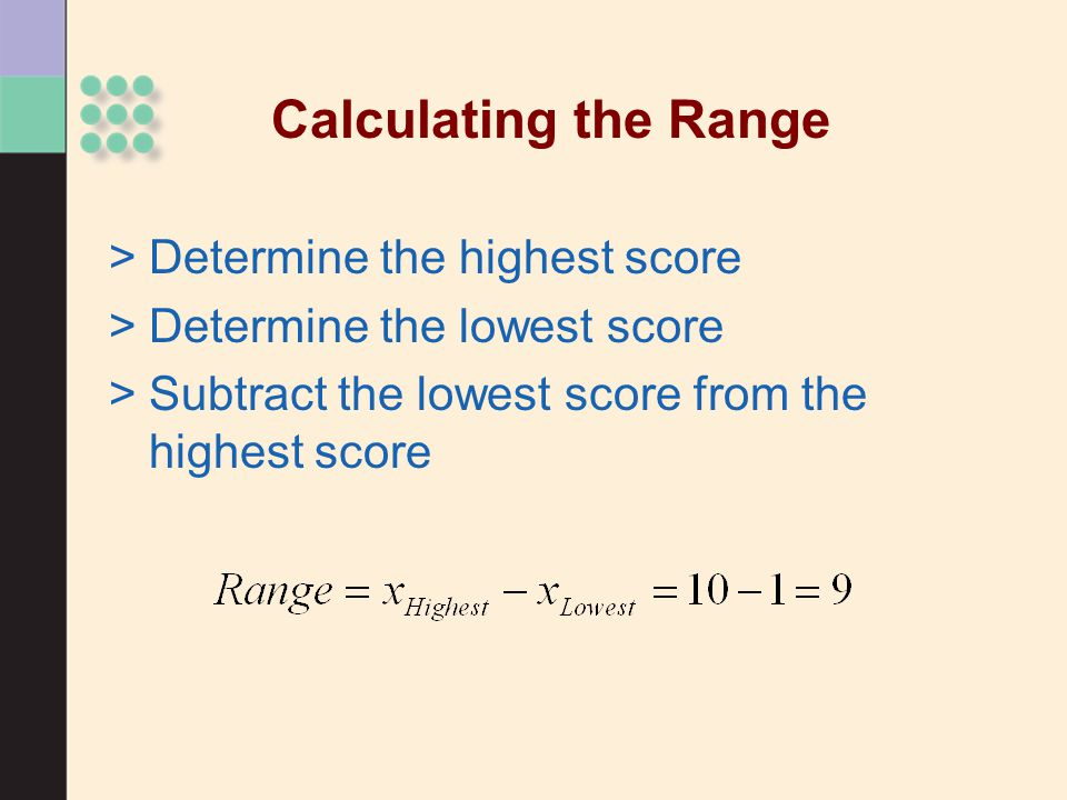 Calculating the Range >Determine the highest score >Determine the lowest score >Subtract the lowest score from the highest score