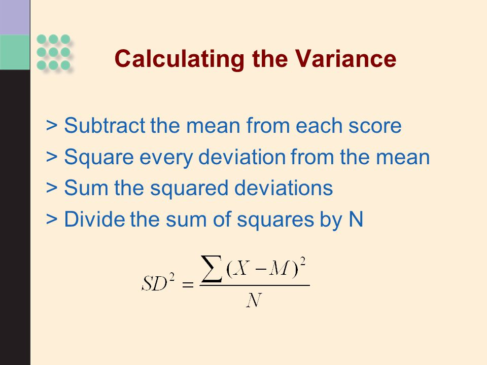 >Subtract the mean from each score >Square every deviation from the mean >Sum the squared deviations >Divide the sum of squares by N Calculating the Variance