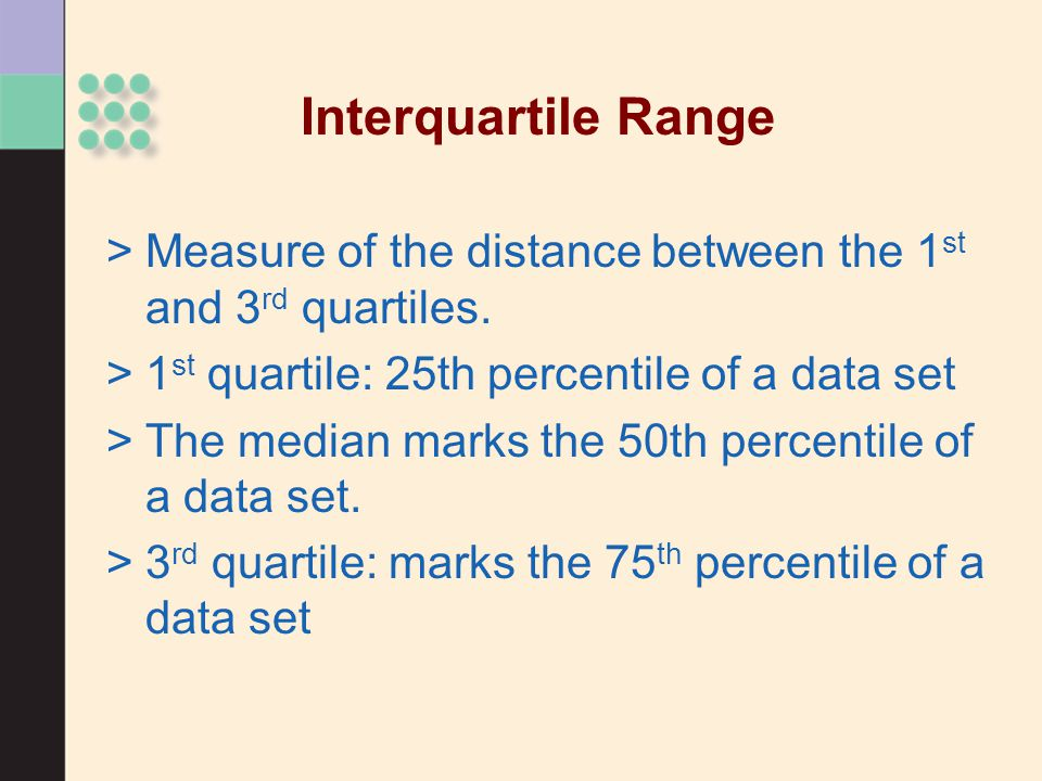 Interquartile Range >Measure of the distance between the 1 st and 3 rd quartiles.