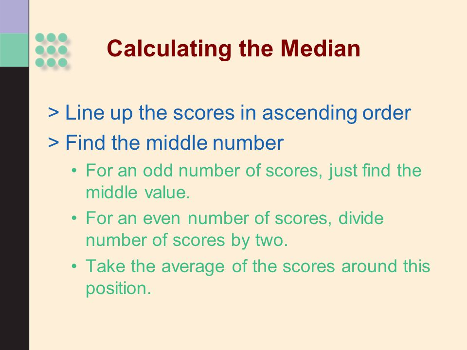 Calculating the Median >Line up the scores in ascending order >Find the middle number For an odd number of scores, just find the middle value.