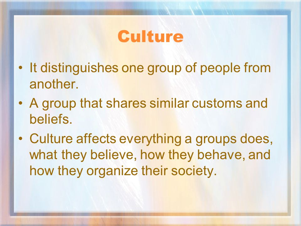 What is Culture Culture is the way of life of a group of people.