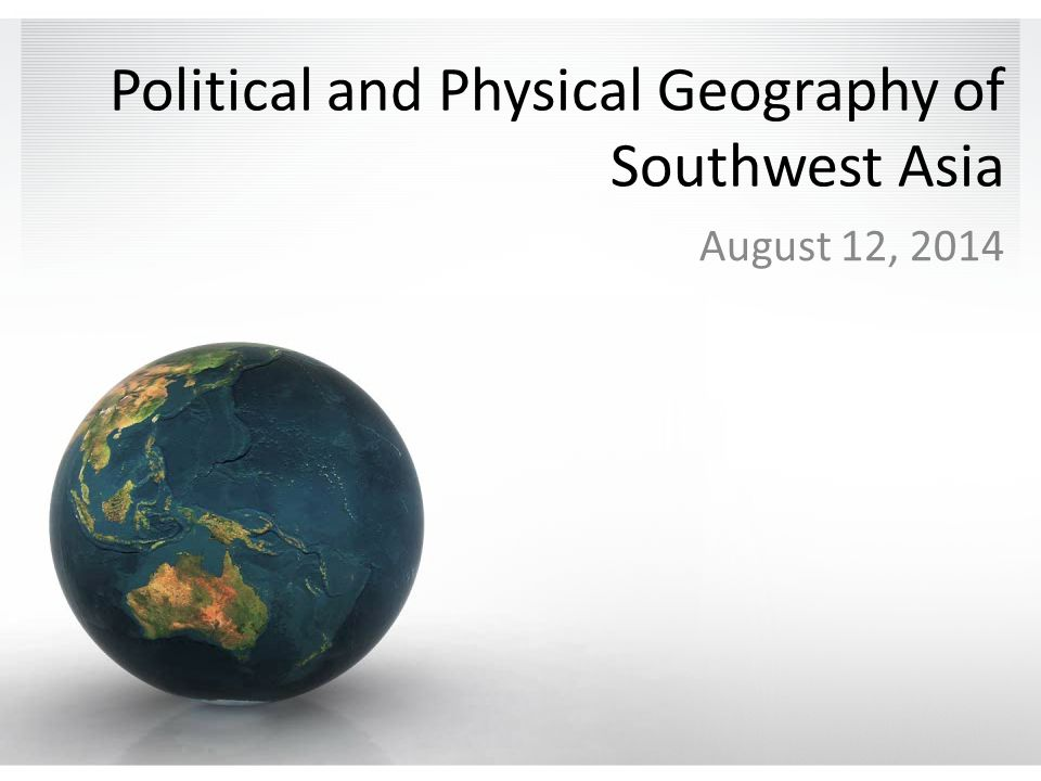 Political and Physical Geography of Southwest Asia August 12, 2014