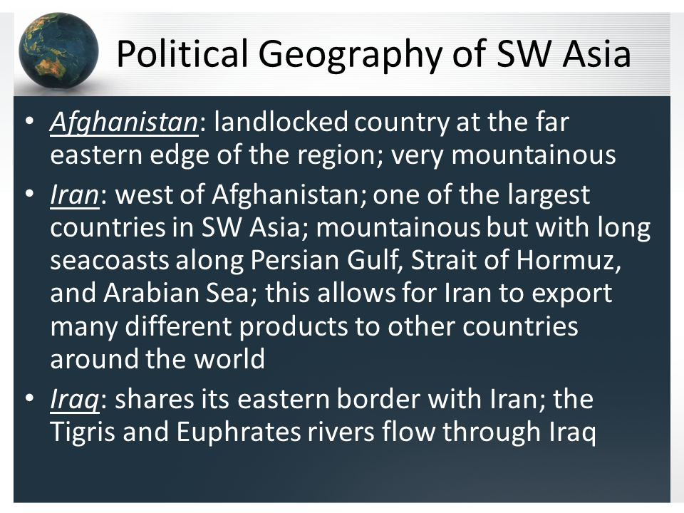 Political Geography of SW Asia Afghanistan: landlocked country at the far eastern edge of the region; very mountainous Iran: west of Afghanistan; one of the largest countries in SW Asia; mountainous but with long seacoasts along Persian Gulf, Strait of Hormuz, and Arabian Sea; this allows for Iran to export many different products to other countries around the world Iraq: shares its eastern border with Iran; the Tigris and Euphrates rivers flow through Iraq