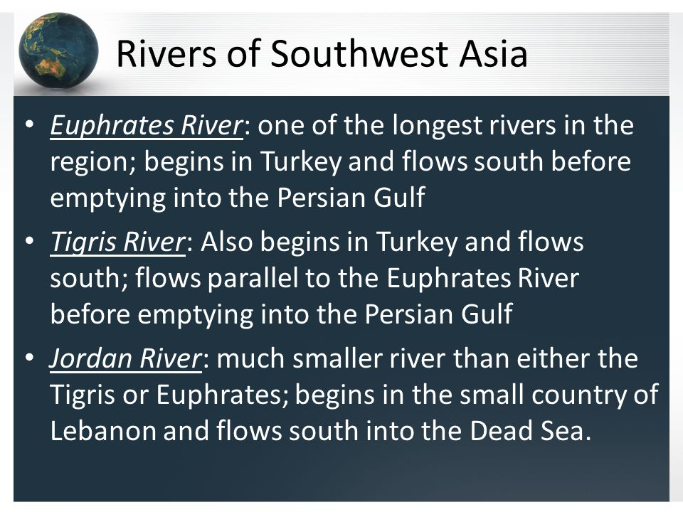 Rivers of Southwest Asia Euphrates River: one of the longest rivers in the region; begins in Turkey and flows south before emptying into the Persian Gulf Tigris River: Also begins in Turkey and flows south; flows parallel to the Euphrates River before emptying into the Persian Gulf Jordan River: much smaller river than either the Tigris or Euphrates; begins in the small country of Lebanon and flows south into the Dead Sea.