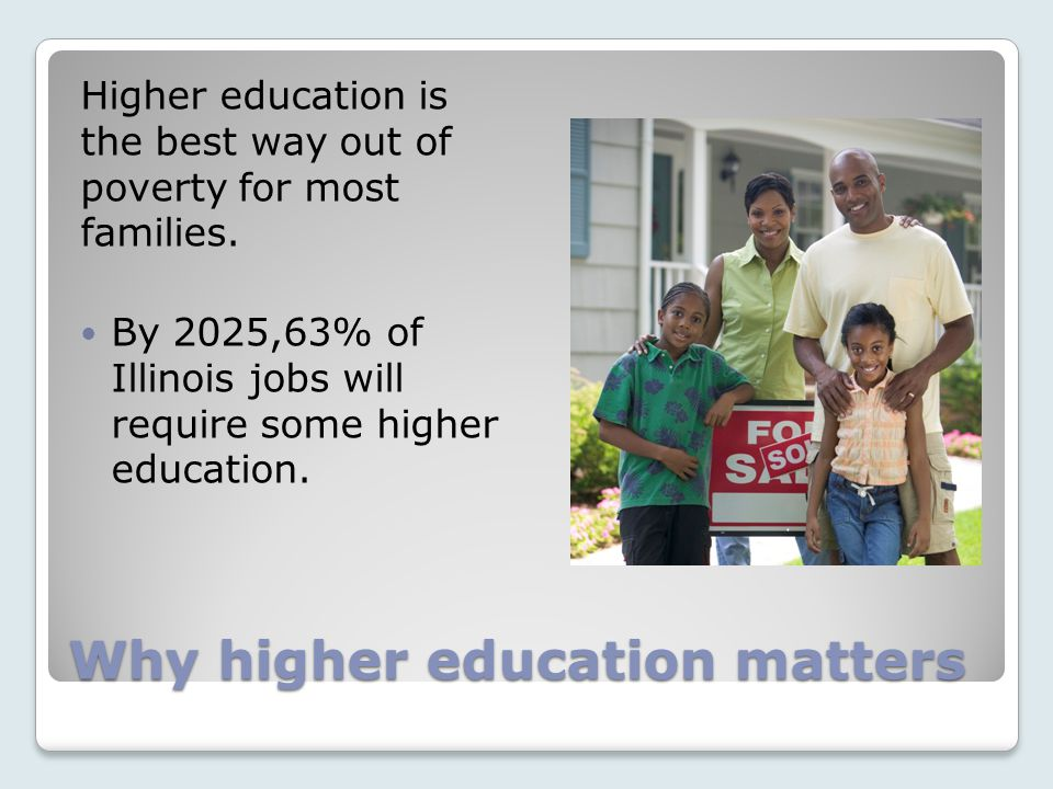 Why higher education matters Higher education is the best way out of poverty for most families.