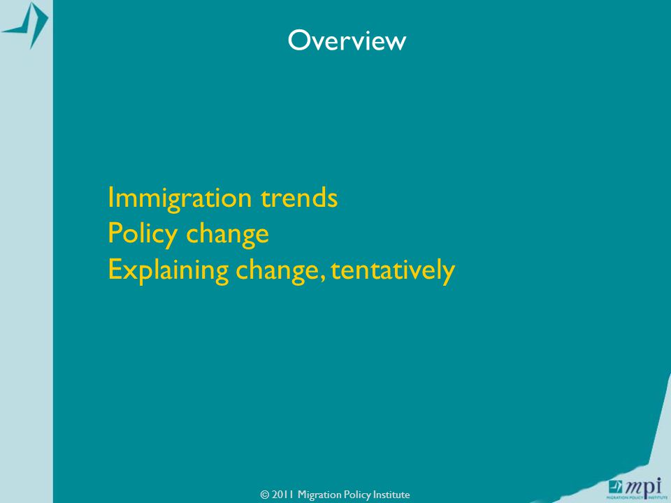 Immigration trends Policy change Explaining change, tentatively © 2011 Migration Policy Institute Overview