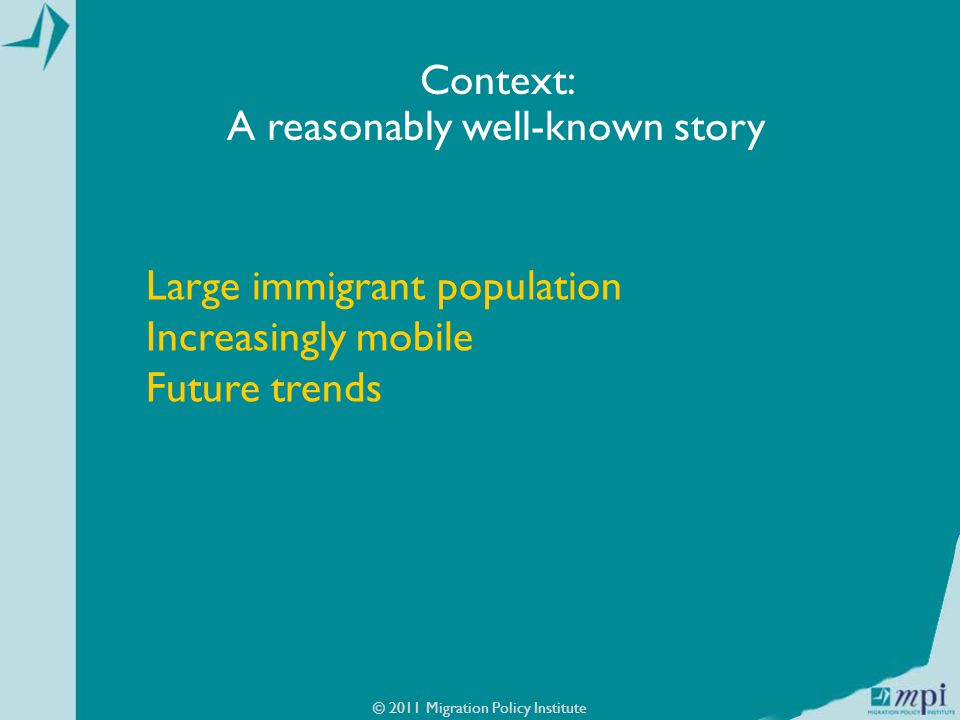 Large immigrant population Increasingly mobile Future trends © 2011 Migration Policy Institute Context: A reasonably well-known story