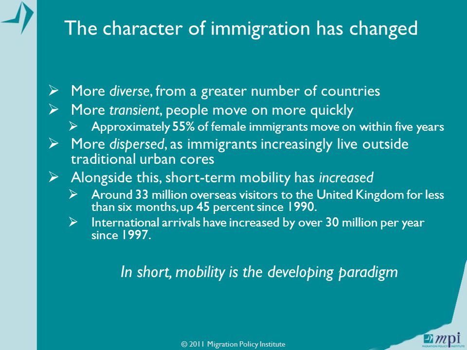 The character of immigration has changed  More diverse, from a greater number of countries  More transient, people move on more quickly  Approximately 55% of female immigrants move on within five years  More dispersed, as immigrants increasingly live outside traditional urban cores  Alongside this, short-term mobility has increased  Around 33 million overseas visitors to the United Kingdom for less than six months, up 45 percent since 1990.