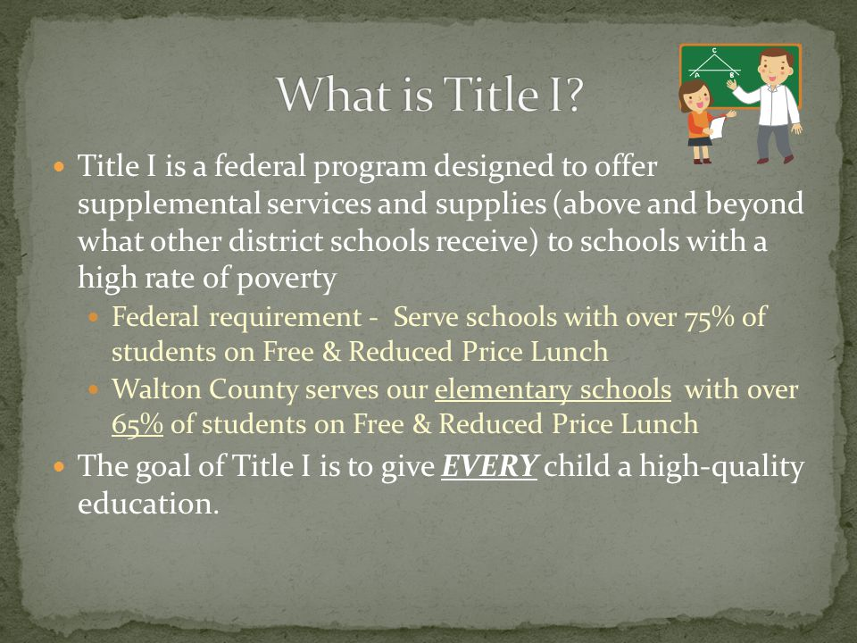 Title I is a federal program designed to offer supplemental services and supplies (above and beyond what other district schools receive) to schools with a high rate of poverty Federal requirement - Serve schools with over 75% of students on Free & Reduced Price Lunch Walton County serves our elementary schools with over 65% of students on Free & Reduced Price Lunch The goal of Title I is to give EVERY child a high-quality education.