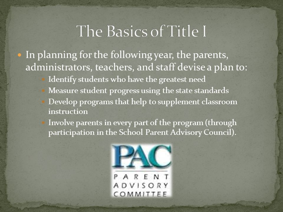 In planning for the following year, the parents, administrators, teachers, and staff devise a plan to: Identify students who have the greatest need Measure student progress using the state standards Develop programs that help to supplement classroom instruction Involve parents in every part of the program (through participation in the School Parent Advisory Council).