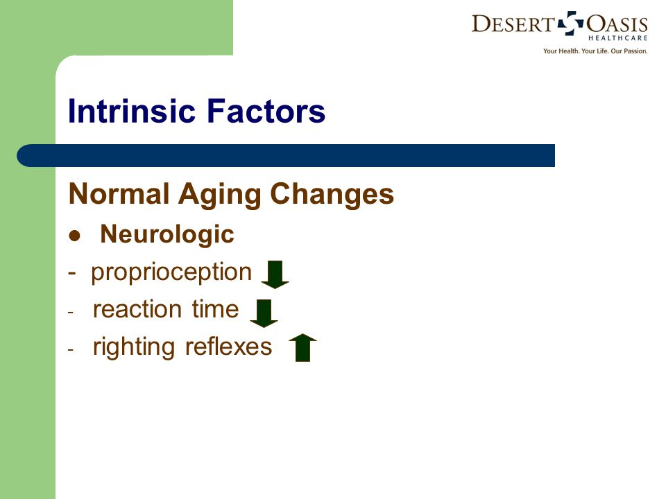 Intrinsic Factors Normal Aging Changes Neurologic - proprioception - reaction time - righting reflexes