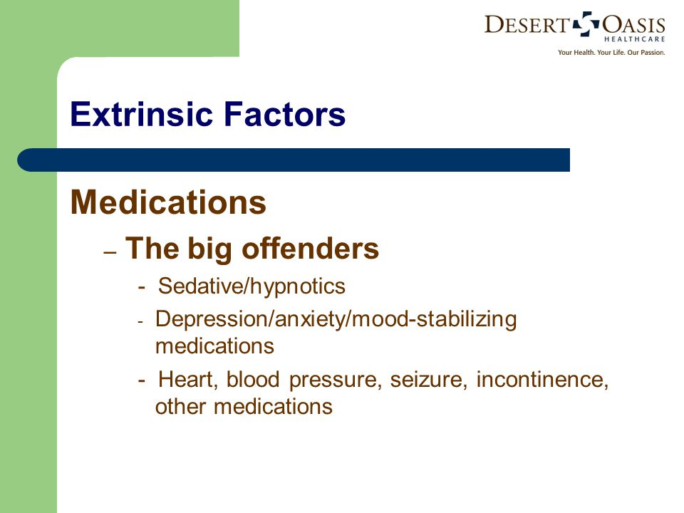 Extrinsic Factors Medications – The big offenders - Sedative/hypnotics - Depression/anxiety/mood-stabilizing medications - Heart, blood pressure, seizure, incontinence, other medications