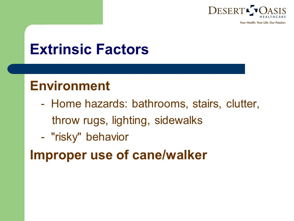 Extrinsic Factors Environment - Home hazards: bathrooms, stairs, clutter, throw rugs, lighting, sidewalks - risky behavior Improper use of cane/walker