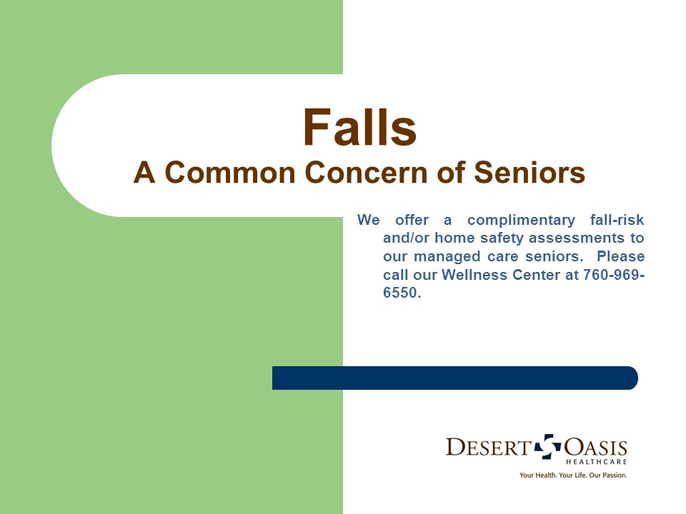 Falls A Common Concern of Seniors We offer a complimentary fall-risk and/or home safety assessments to our managed care seniors.