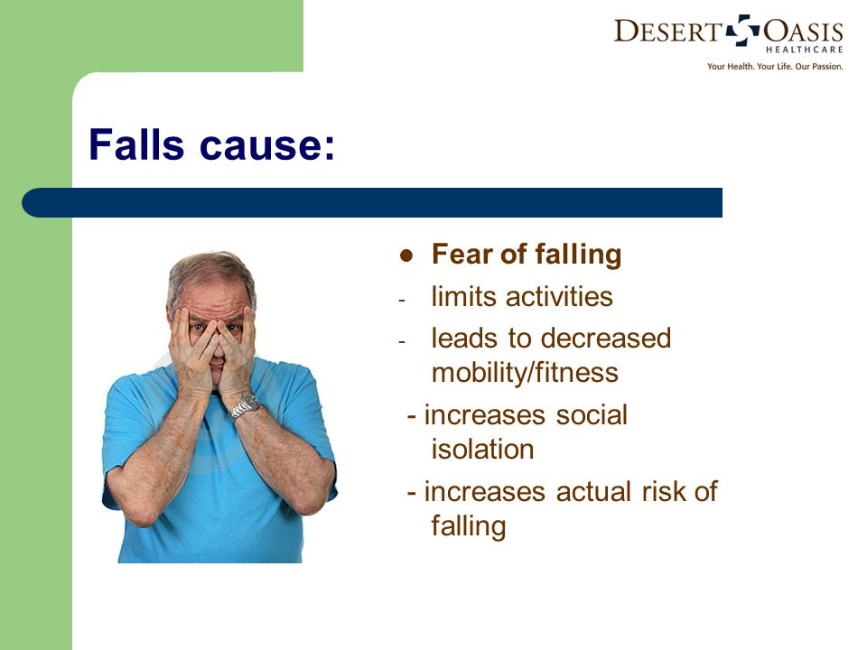 Falls cause: Fear of falling - limits activities - leads to decreased mobility/fitness - increases social isolation - increases actual risk of falling