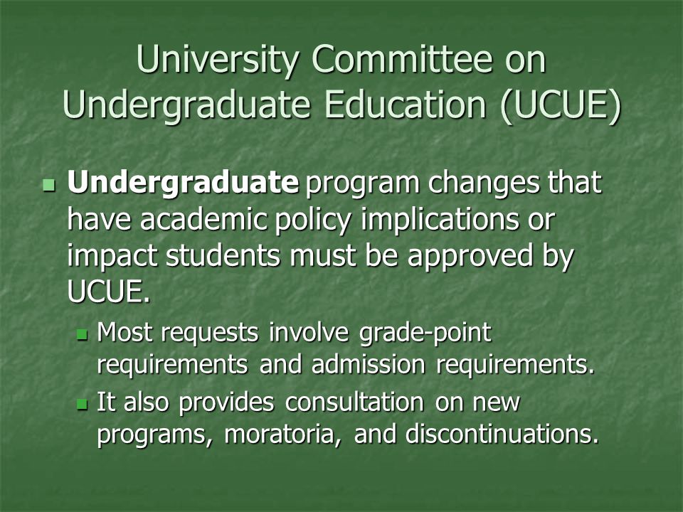 University Committee on Undergraduate Education (UCUE) Undergraduate program changes that have academic policy implications or impact students must be approved by UCUE.