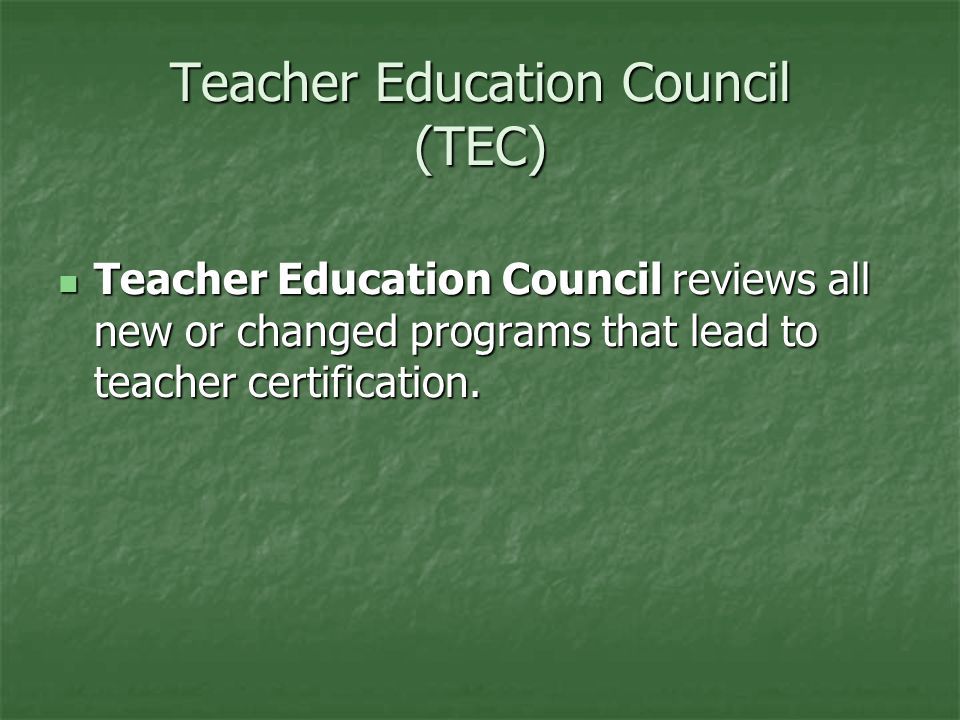 Teacher Education Council (TEC) Teacher Education Council reviews all new or changed programs that lead to teacher certification.