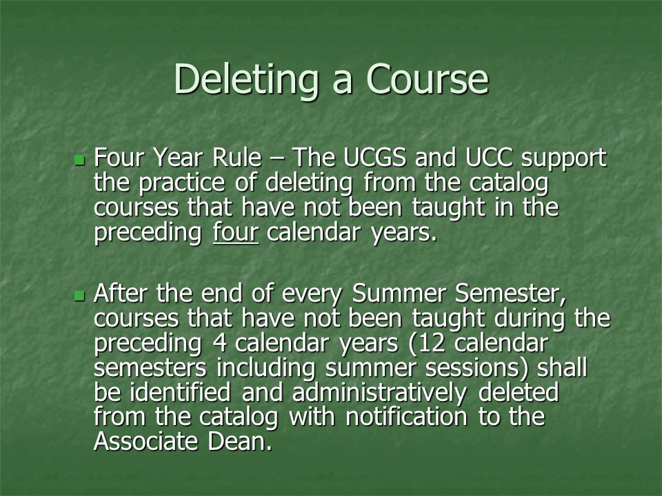 Deleting a Course Four Year Rule – The UCGS and UCC support the practice of deleting from the catalog courses that have not been taught in the preceding four calendar years.