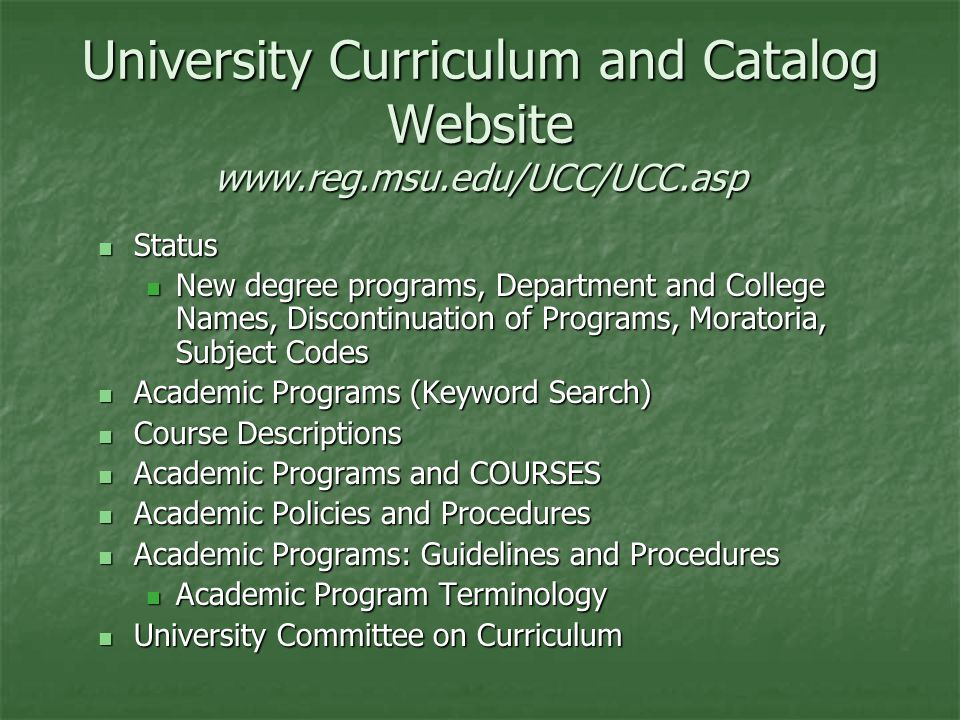University Curriculum and Catalog Website   Status Status New degree programs, Department and College Names, Discontinuation of Programs, Moratoria, Subject Codes New degree programs, Department and College Names, Discontinuation of Programs, Moratoria, Subject Codes Academic Programs (Keyword Search) Academic Programs (Keyword Search) Course Descriptions Course Descriptions Academic Programs and COURSES Academic Programs and COURSES Academic Policies and Procedures Academic Policies and Procedures Academic Programs: Guidelines and Procedures Academic Programs: Guidelines and Procedures Academic Program Terminology Academic Program Terminology University Committee on Curriculum University Committee on Curriculum