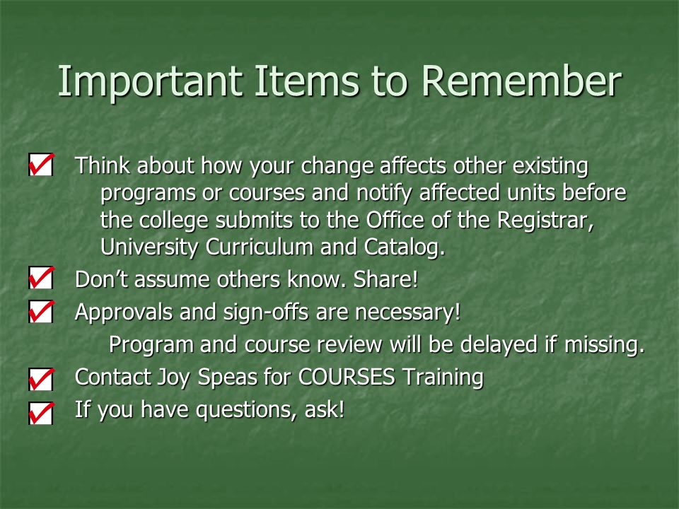 Important Items to Remember Think about how your change affects other existing programs or courses and notify affected units before the college submits to the Office of the Registrar, University Curriculum and Catalog.