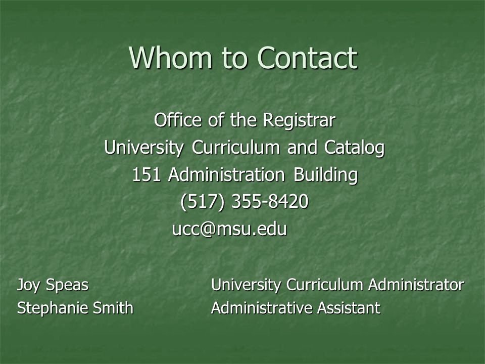 Whom to Contact Office of the Registrar University Curriculum and Catalog 151 Administration Building (517) Joy SpeasUniversity Curriculum Administrator Stephanie SmithAdministrative Assistant