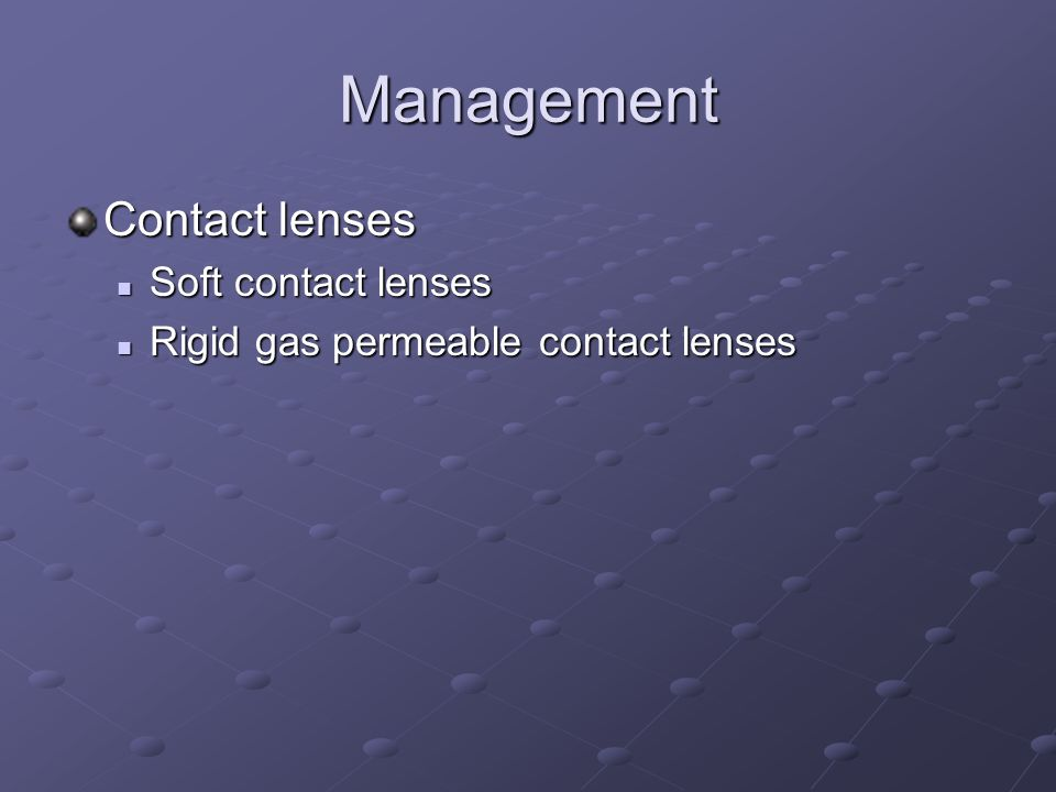 Management Contact lenses Soft contact lenses Soft contact lenses Rigid gas permeable contact lenses Rigid gas permeable contact lenses