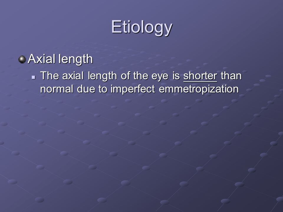 Etiology Axial length The axial length of the eye is shorter than normal due to imperfect emmetropization The axial length of the eye is shorter than normal due to imperfect emmetropization