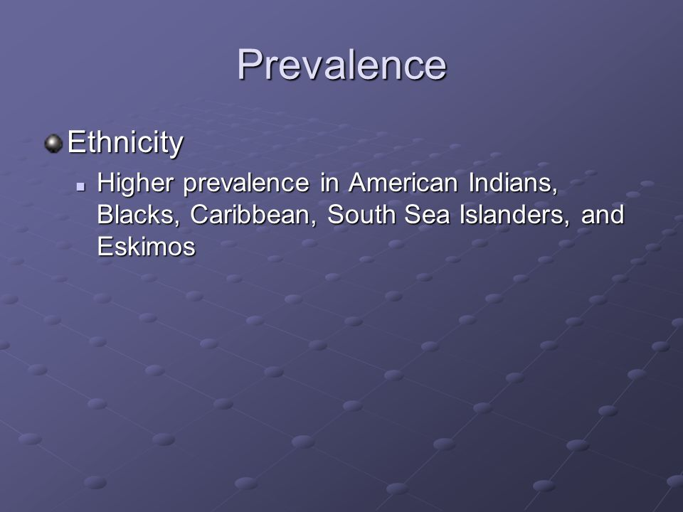 Prevalence Ethnicity Higher prevalence in American Indians, Blacks, Caribbean, South Sea Islanders, and Eskimos Higher prevalence in American Indians, Blacks, Caribbean, South Sea Islanders, and Eskimos