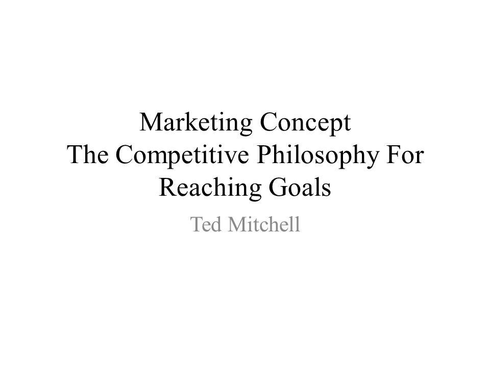 Marketing Concept The Competitive Philosophy For Reaching Goals Ted Mitchell