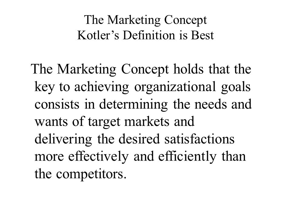 The Marketing Concept Kotler's Definition is Best The Marketing Concept holds that the key to achieving organizational goals consists in determining the needs and wants of target markets and delivering the desired satisfactions more effectively and efficiently than the competitors.