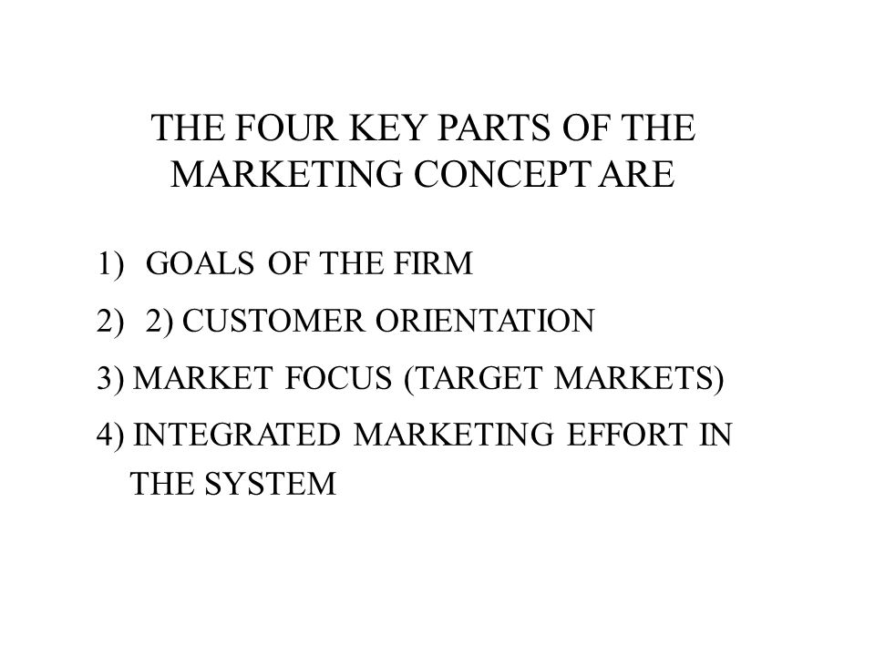 THE FOUR KEY PARTS OF THE MARKETING CONCEPT ARE 1)GOALS OF THE FIRM 2)2) CUSTOMER ORIENTATION 3) MARKET FOCUS (TARGET MARKETS) 4) INTEGRATED MARKETING EFFORT IN THE SYSTEM