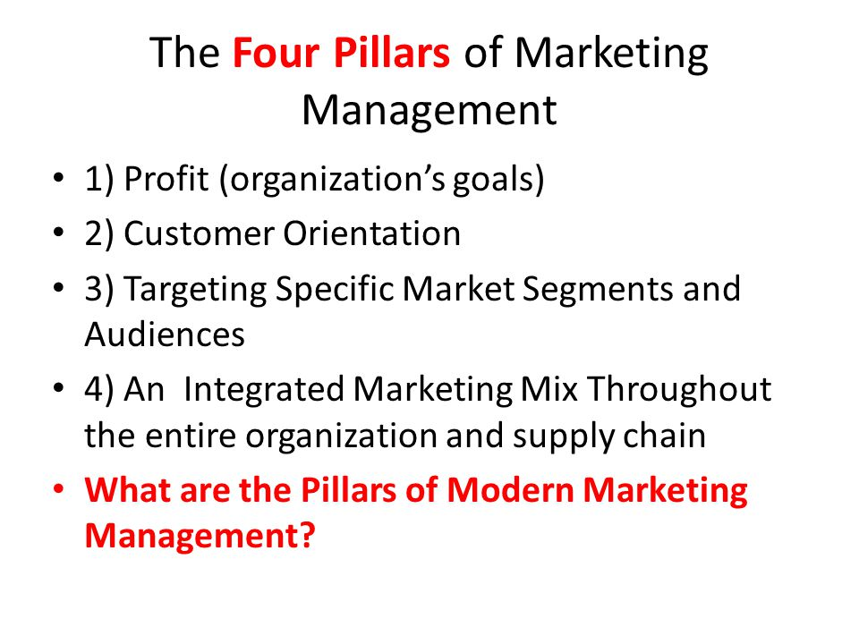 The Four Pillars of Marketing Management 1) Profit (organization's goals) 2) Customer Orientation 3) Targeting Specific Market Segments and Audiences 4) An Integrated Marketing Mix Throughout the entire organization and supply chain What are the Pillars of Modern Marketing Management