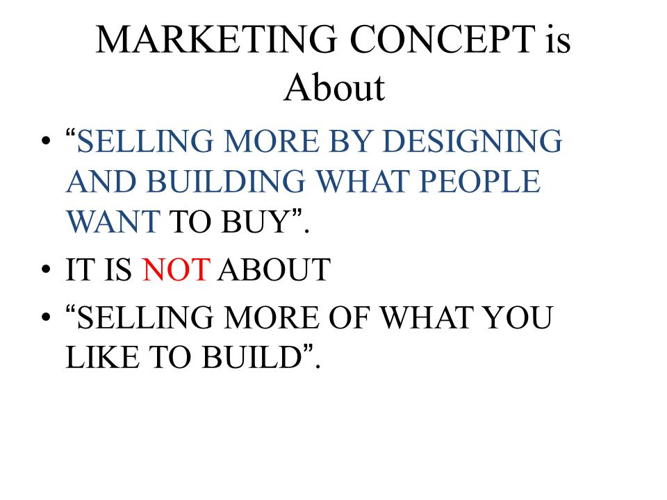 MARKETING CONCEPT is About SELLING MORE BY DESIGNING AND BUILDING WHAT PEOPLE WANT TO BUY .