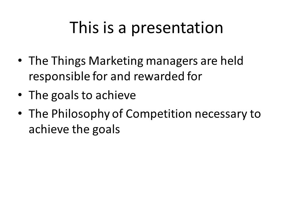 This is a presentation The Things Marketing managers are held responsible for and rewarded for The goals to achieve The Philosophy of Competition necessary to achieve the goals