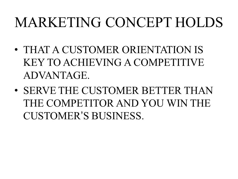 MARKETING CONCEPT HOLDS THAT A CUSTOMER ORIENTATION IS KEY TO ACHIEVING A COMPETITIVE ADVANTAGE.