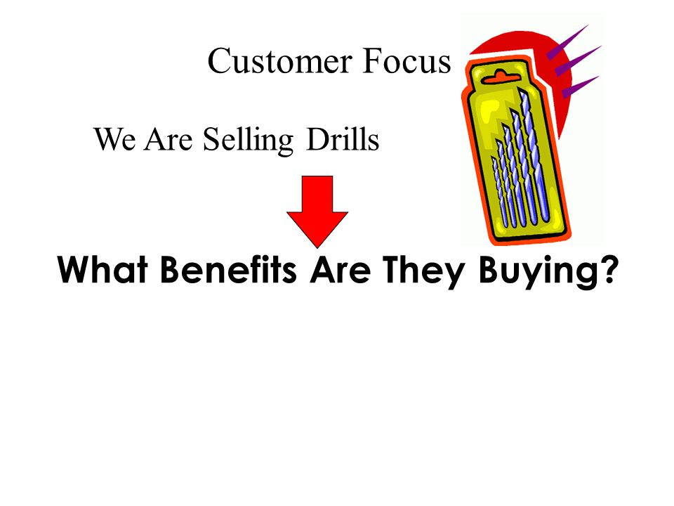 Customer Focus We Are Selling Drills What Benefits Are They Buying