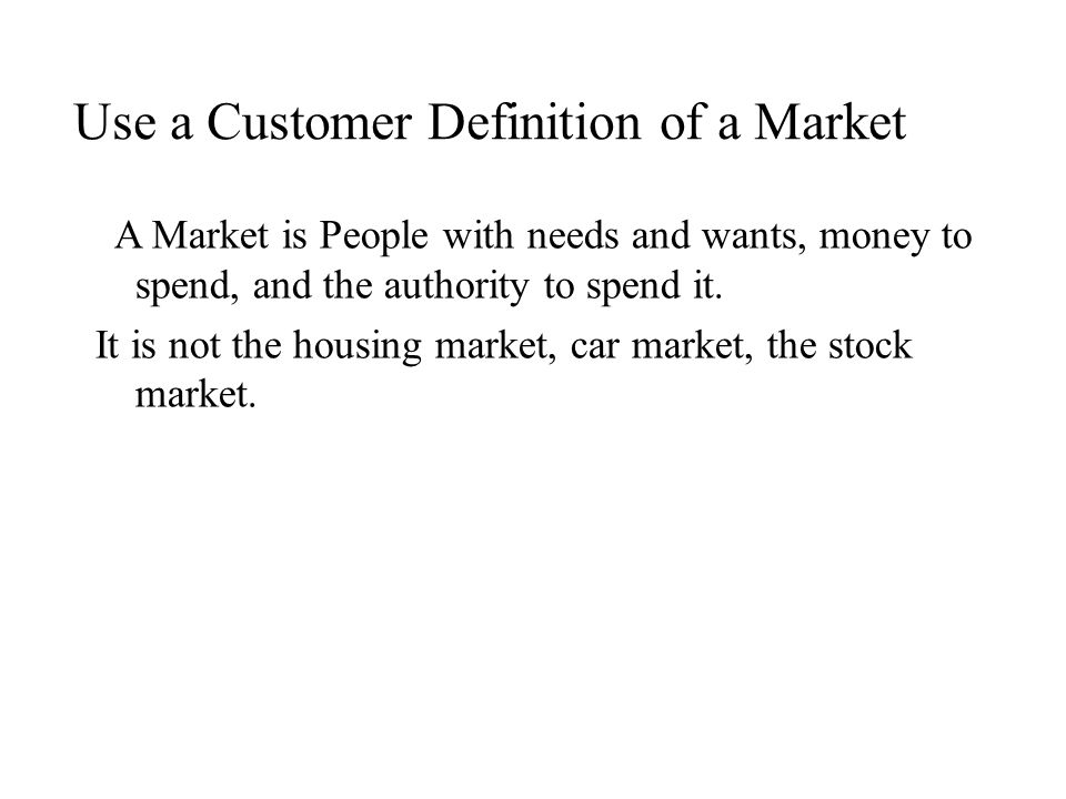 Use a Customer Definition of a Market A Market is People with needs and wants, money to spend, and the authority to spend it.