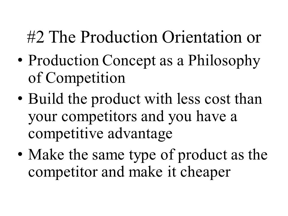 #2 The Production Orientation or Production Concept as a Philosophy of Competition Build the product with less cost than your competitors and you have a competitive advantage Make the same type of product as the competitor and make it cheaper