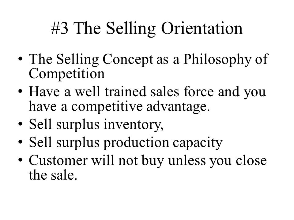 #3 The Selling Orientation The Selling Concept as a Philosophy of Competition Have a well trained sales force and you have a competitive advantage.