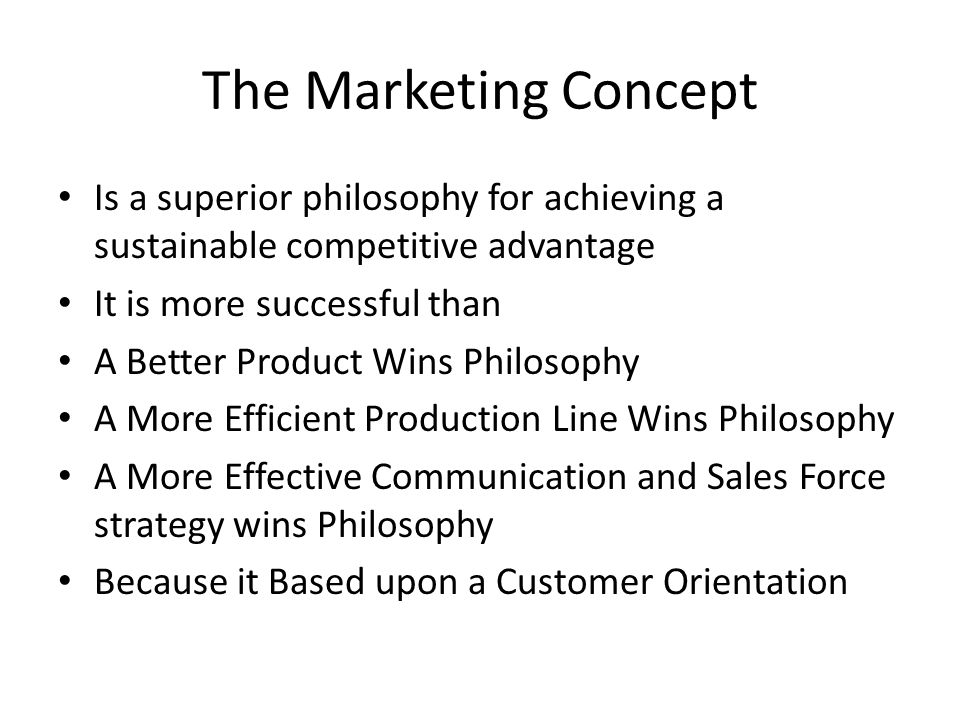 The Marketing Concept Is a superior philosophy for achieving a sustainable competitive advantage It is more successful than A Better Product Wins Philosophy A More Efficient Production Line Wins Philosophy A More Effective Communication and Sales Force strategy wins Philosophy Because it Based upon a Customer Orientation