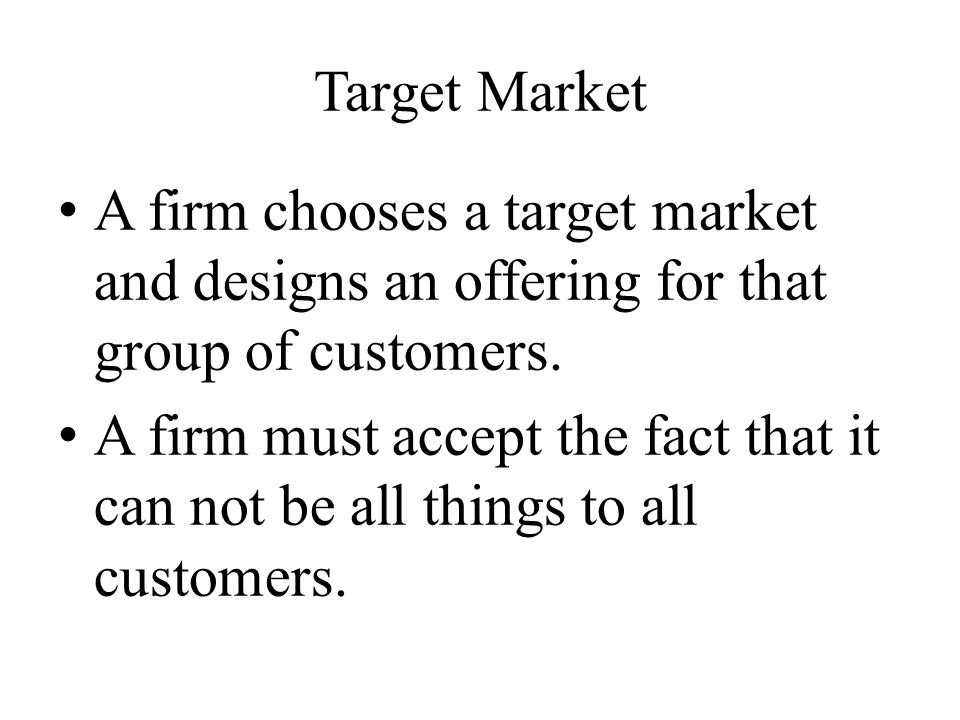 Target Market A firm chooses a target market and designs an offering for that group of customers.