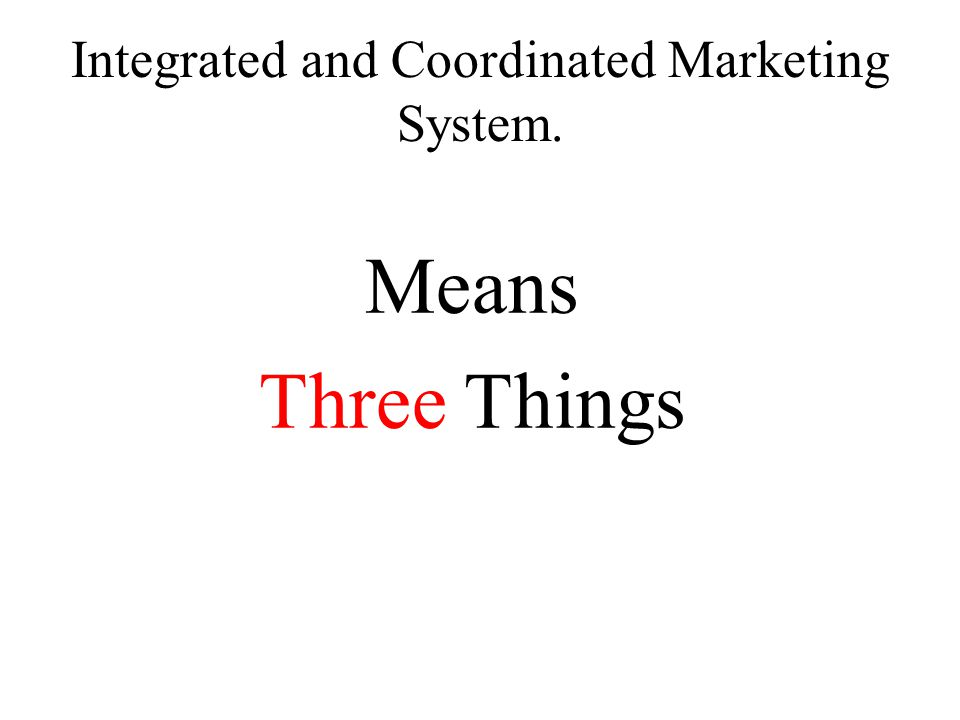 Integrated and Coordinated Marketing System. Means Three Things