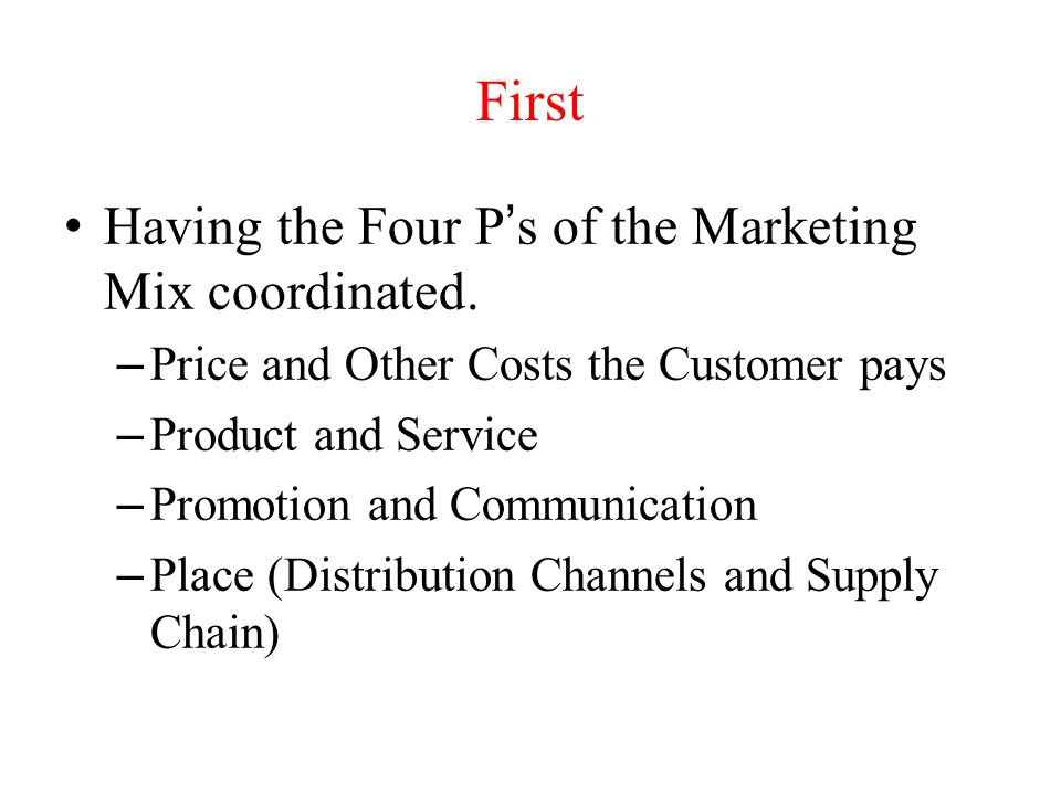 First Having the Four P's of the Marketing Mix coordinated.