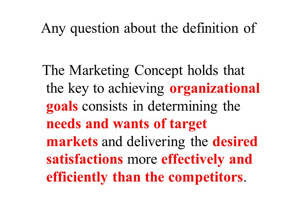 Any question about the definition of The Marketing Concept holds that the key to achieving organizational goals consists in determining the needs and wants of target markets and delivering the desired satisfactions more effectively and efficiently than the competitors.