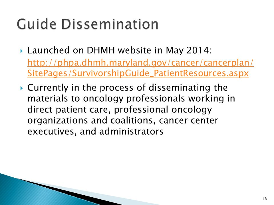  Launched on DHMH website in May 2014:   SitePages/SurvivorshipGuide_PatientResources.aspx  Currently in the process of disseminating the materials to oncology professionals working in direct patient care, professional oncology organizations and coalitions, cancer center executives, and administrators 16