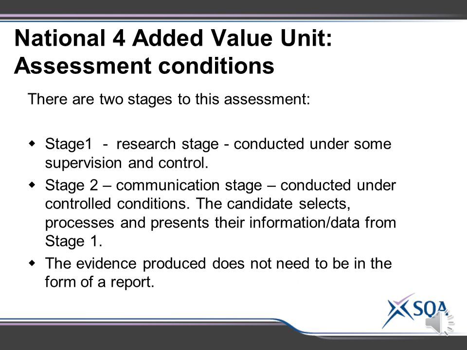 National 4 Added Value Unit: Assessment Standards Assessment Standards 1.1Choosing, with justification, a relevant issue in biology 1.2Researching the issue 1.3Presenting appropriate information/data 1.4Explaining the impact, in terms of the biology involved 1.5Communicating the findings of the investigation